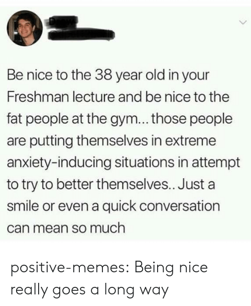 Gym, Memes, and Tumblr: Be nice to the 38 year old in your  Freshman lecture and be nice to the  fat people at the gym... those people  are putting themselves in extreme  anxiety-inducing situations in attempt  to try to better themselves.. Just a  smile or even a quick conversation  can mean so much positive-memes:  Being nice really goes a long way