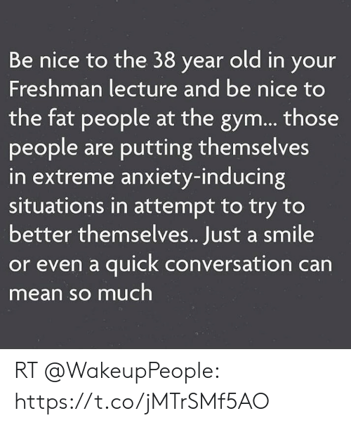 Gym, Memes, and Anxiety: Be nice to the 38 year old in your  Freshman lecture and be nice to  the fat people at the gym... those  people are putting themselves  in extreme anxiety-inducing  situations in attempt to try to  better themselves.. Just a smile  or even a quick conversation can  mean so much RT @WakeupPeopIe: https://t.co/jMTrSMf5AO