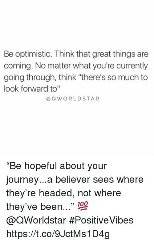 """Optimistic: Be optimistic. Think that great things are  coming. No matter what you're currently  going through, think """"there's so much to  look forward to""""  QWORLDSTAR """"Be hopeful about your journey...a believer sees where they're headed, not where they've been..."""" 💯 @QWorldstar #PositiveVibes https://t.co/9JctMs1D4g"""