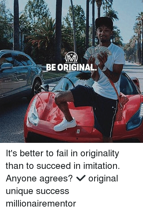originality: BE ORIGINAL It's better to fail in originality than to succeed in imitation. Anyone agrees? ✔️ original unique success millionairementor