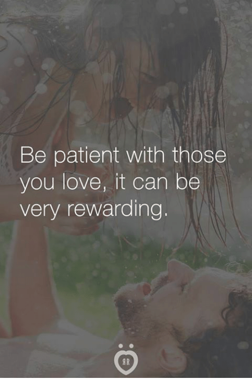 Love, Patient, and Can: Be patient with those  you love, it can be  very rewarding.