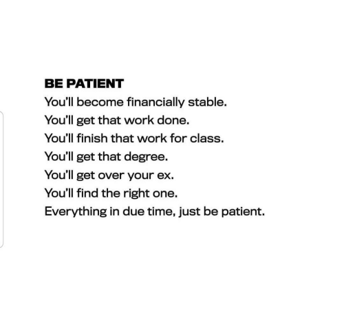Work, Patient, and Time: BE PATIENT  You'll become financially stable.  You'll get that work done.  You'll finish that work for class.  You'll get that degree.  You'll get over your ex.  You'll find the right one.  Everything in due time, just be patient.