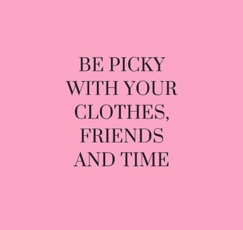 Clothes, Friends, and Picky: BE PICKY  WITH YOUR  CLOTHES,  FRIENDS  AND TIΜΕ