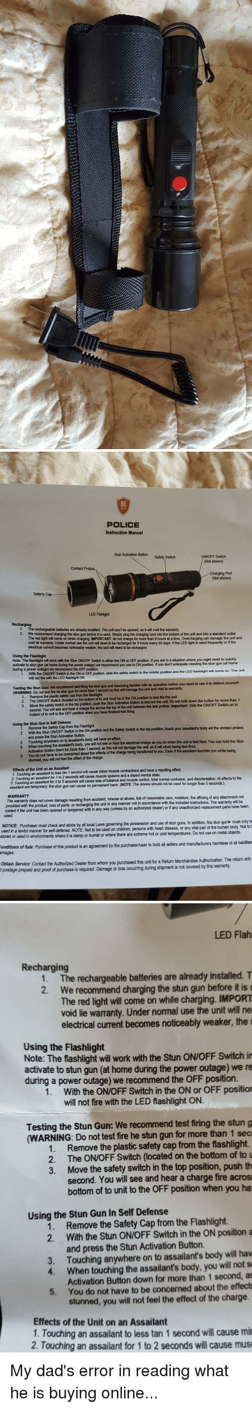 Fire, Funny, and Guns: BE  POLICE  Instruction Manual  Stun Activation Button  ON/OFF Switch  Safety Switch  (Not shown  Contact Probes  Charging Port  Not shown  Saferty Cap  LED Flah light  Recharging  The rechargeable batteries are already installed. The unit can'tbe opened, as it will void the warranty  2. We recommend charging the stun gun before it is used. Simply plug the charging cord into the bottom of the unit and into a standard outlet.  The red light will come on while charging. IMPORTANT: do not charge for more than 8 hours at a time. Overcharging can damage the unit and  void lie wamanty. Under normal use the unit will need to be recharged for 8 hours every 60 days. lf the LED light is used frequently or if the  lectrical cument becomes noticeably weaker, the unit will need to be recharged  Using the Flashlight  a situation where you night need to quickly  Note: The flashlight will work with the Stun ONIOFF Switchin either the ON or OFF position. If you  activate t  stun gun (at home during the power outage) we recommend you use to ON position. you don't anticipate needing the stun gun  at home  during a power outage)  we recommend the OFF position  t will come on. The unit  nd the LED flashlight  ddle positi  fety switch to th  With the ON/OFF Switch in the ON or OFF position, slide th  wil not fire with the LED flashlight ON  Testing the Stun Gun: We recommend test fring the  stun gun and becoming familiar with its operation before you need  (WARNING: Do not test fire he stun gun for more than 1 second as this will damage the unit and void to warranty  Remove the plastic safety cap from the flashlight.  see it to defend yourself.  The ONOFF Switch (located on the bottom of to unit must be in the ON position to test fire the unit.  hold down the button for more than  Move the safety switch in the top position, push the Stun Activation Button to test hre the unit. Do not on to  second. You will see and hear a charge fire across  the top of the unit bet