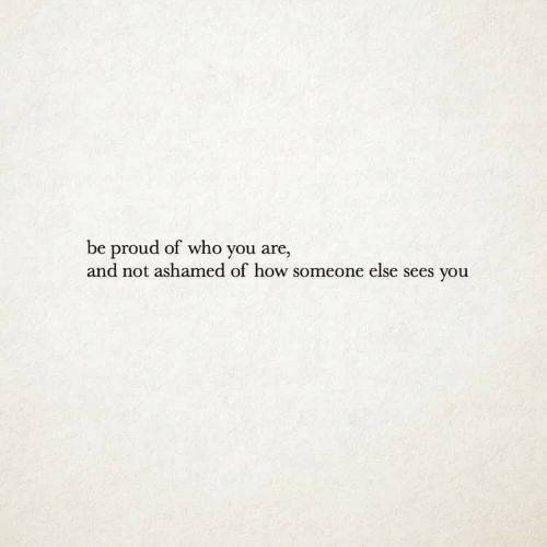 Proud, How, and Who: be proud of who you are,  and not ashamed of how someone else sees you