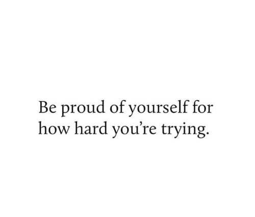 Proud, How, and For: Be proud of yourself for  how hard you're trying.