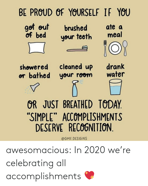 "simple: BE PROUD OF YOURSELF IF YOU  got out  of bed  ate a  meal  brushed  your teeth  cleaned up  or bathed your room  drank  water  shøwered  OR JUST BREATHED TODAY.  ""SIMPLE"" ACCOMPLISHMENTS  DESERVE RECOGNITION.  @GMF.DESIGNS awesomacious:  In 2020 we're celebrating all accomplishments 💖"