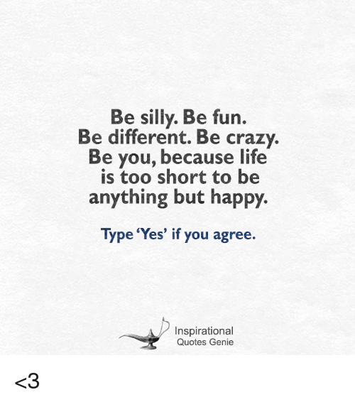 being silly: Be silly. Be fun.  Be different. Be crazy.  Be you, because life  is too short to be  anything but happy.  Type 'Yes' if you agree.  Inspirational  Quotes Genie <3