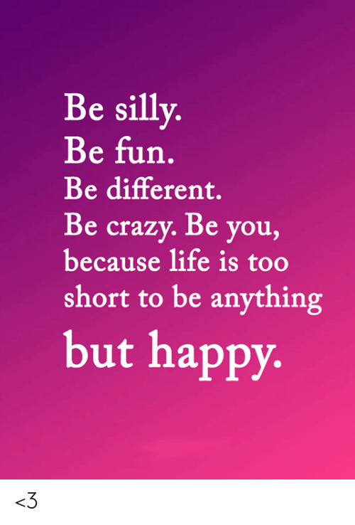 life is too short: Be silly.  Be fun.  Be different.  Be crazy. Be you,  because life is too  short to be anything  but happy. <3