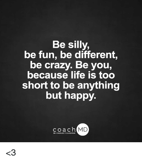 being silly: Be silly,  be fun, be different,  be crazy. Be you,  because life is too  short to be anything  but happy.  coach MD  DR. CHARLES F.GL <3