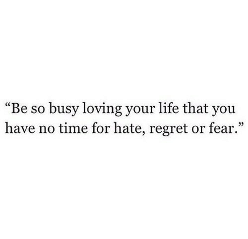 """Life, Regret, and Time: """"Be so busy loving your life that you  have no time for hate, regret or fear."""""""