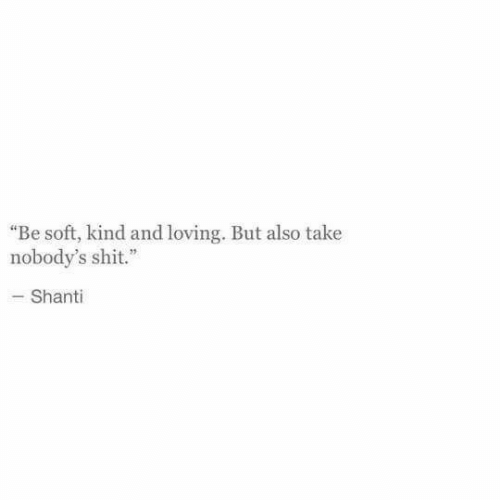 "Shit, Soft, and And: ""Be soft, kind and loving. But also take  nobody's shit.""  -Shanti"