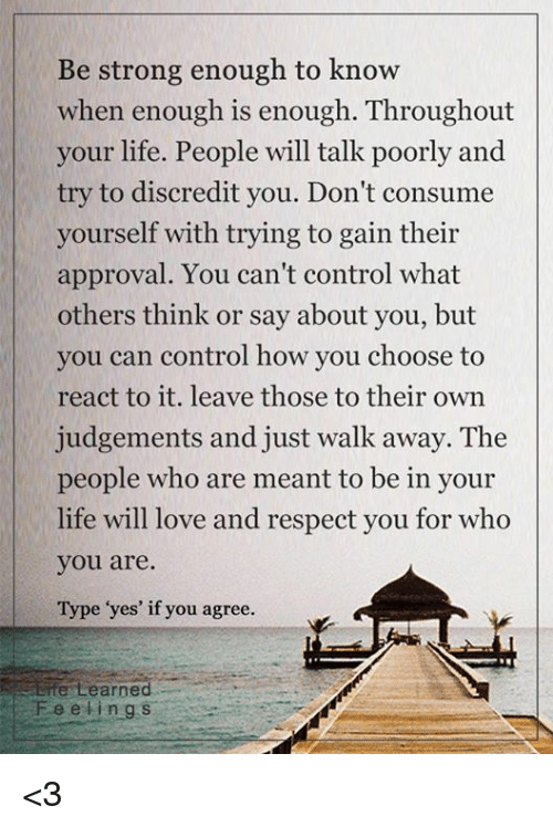 Approvation: Be strong enough to know  when enough is enough. Throughout  your life. People will talk poorly and  try to discredit you. Don't consume  yourself with trying to gain their  approval. You can't control what  others think or say about you, but  you can control how you choose to  react to it. leave those to their own  judgements and just walk away. The  people who are meant to be in your  life will love and respect you for who  you are.  Type yes' if you agree.  Erte earned  Fee e i n g s <3