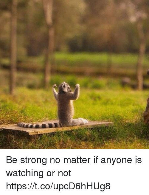 Stronge: Be strong no matter if anyone is watching or not https://t.co/upcD6hHUg8