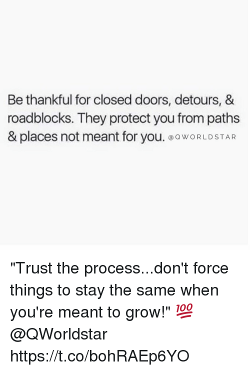 """Procession: Be thankful for closed doors, detours, &  roadblocks. They protect you from paths  & places not meant for you. ⓐQWORLD STAR """"Trust the process...don't force things to stay the same when you're meant to grow!"""" 💯 @QWorldstar https://t.co/bohRAEp6YO"""
