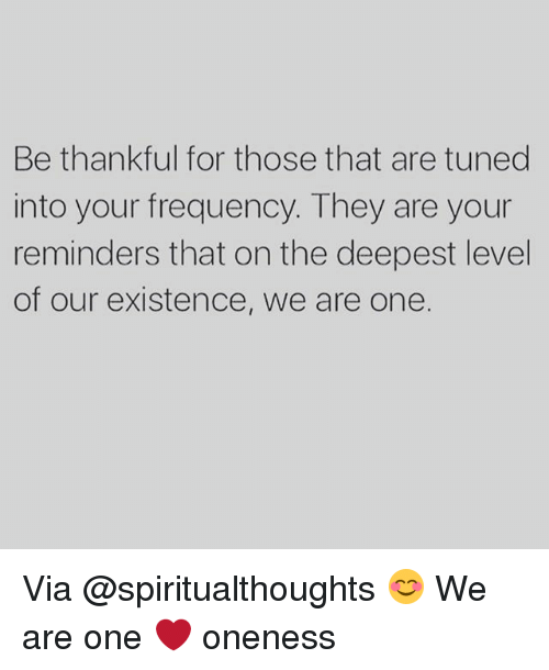 Tuned Into: Be thankful for those that are tuned  into your frequency. They are your  reminders that on the deepest level  of our existence, we are one. Via @spiritualthoughts 😊 We are one ❤️ oneness