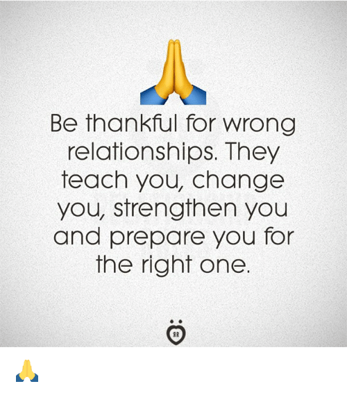 Relationships, Change, and One: Be thankful for wrong  relationships. They  teach you, change  you, strengthen you  and prepare you for  the right one 🙏