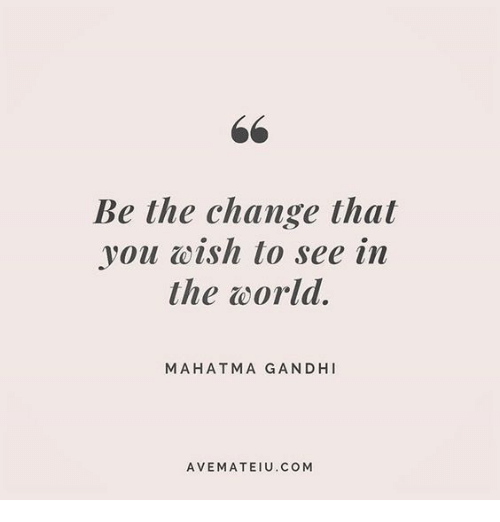 gandhi: Be the change that  you wish to see in  the world.  MAHATMA GANDHI  AVEMATEIU.COM