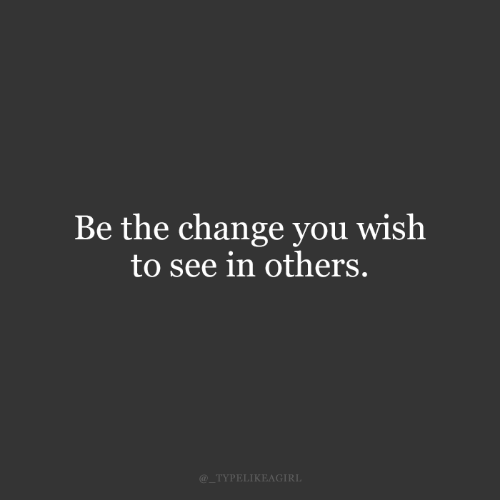 Change, You, and You Wish: Be the change you wish  to see in others.  @_TYPELIKEAGIRL