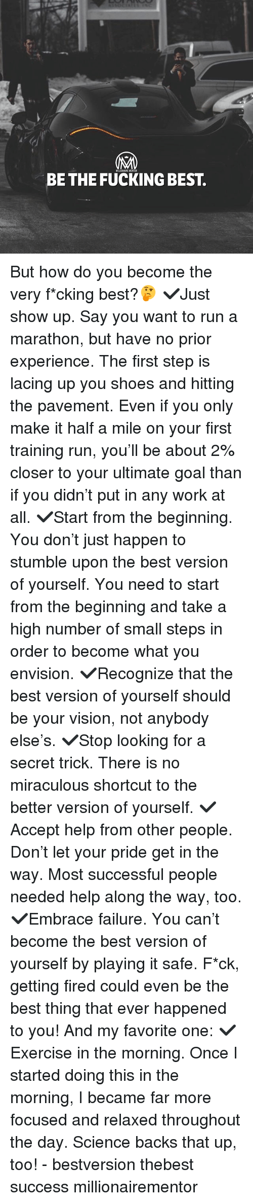 Fucking, Memes, and Run: BE THE FUCKING BEST. But how do you become the very f*cking best?🤔 ✔️Just show up. Say you want to run a marathon, but have no prior experience. The first step is lacing up you shoes and hitting the pavement. Even if you only make it half a mile on your first training run, you'll be about 2% closer to your ultimate goal than if you didn't put in any work at all. ✔️Start from the beginning. You don't just happen to stumble upon the best version of yourself. You need to start from the beginning and take a high number of small steps in order to become what you envision. ✔️Recognize that the best version of yourself should be your vision, not anybody else's. ✔️Stop looking for a secret trick. There is no miraculous shortcut to the better version of yourself. ✔️Accept help from other people. Don't let your pride get in the way. Most successful people needed help along the way, too. ✔️Embrace failure. You can't become the best version of yourself by playing it safe. F*ck, getting fired could even be the best thing that ever happened to you! And my favorite one: ✔️Exercise in the morning. Once I started doing this in the morning, I became far more focused and relaxed throughout the day. Science backs that up, too! - bestversion thebest success millionairementor