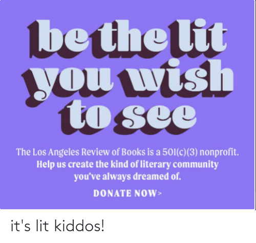 It's lit: be the lit  you wish  to see  The Los Angeles Review of Books is a 501(c)(3) nonprofit.  Help us create the kind of literary community  you've always dreamed of.  DONATE NOW> it's lit kiddos!
