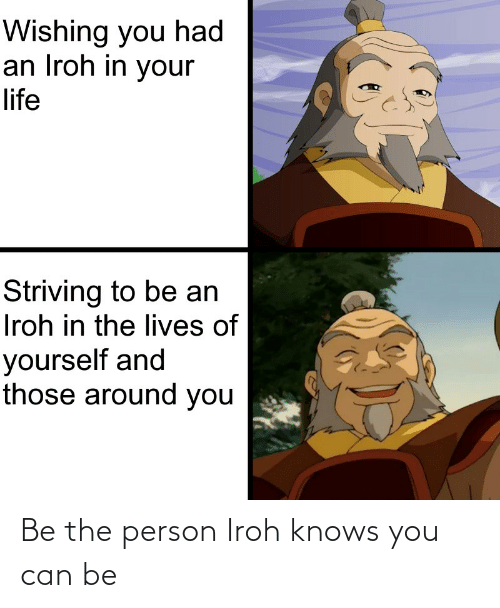 Knows: Be the person Iroh knows you can be