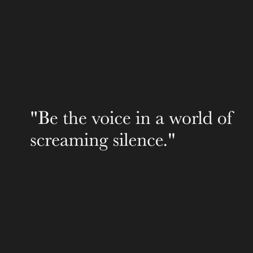 "the voice: ""Be the voice in a world of  screaming silence."""
