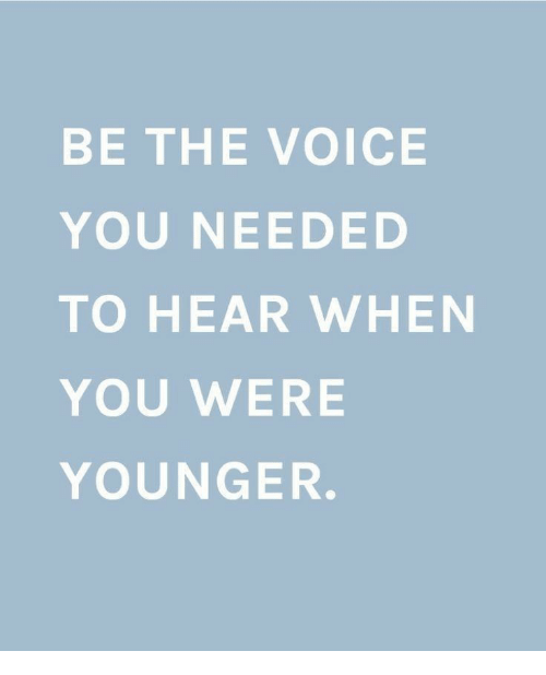 The Voice, Voice, and You: BE THE VOICE  YOU NEEDED  TO HEAR WHEN  YOU WERE  YOUNGER.