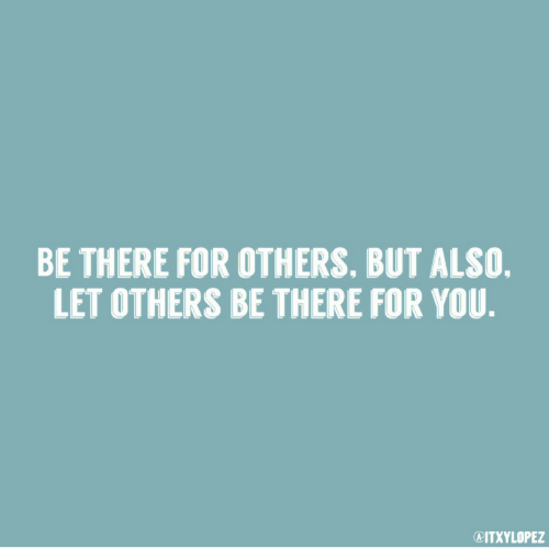 You, For, and There: BE THERE FOR OTHERS. BUT ALSO.  LET OTHERS BE THERE FOR YOU.  @ITXYLOPEZ