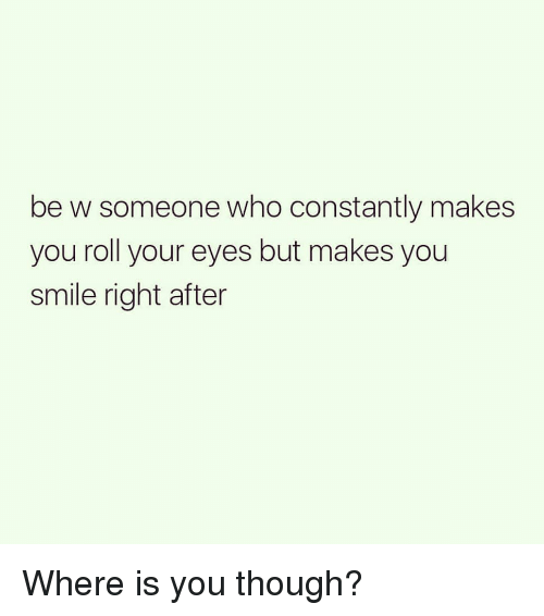 Funny, Smile, and Who: be w someone who constantly makes  you roll your eyes but makes you  smile right after Where is you though?