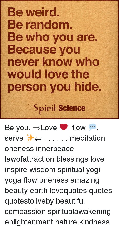 Beautiful, Love, and Memes: Be weird.  Be random  Be who vou are  Because you  never know who  would love the  person you hide  pirit Science Be you. ⇒Love ❤️, flow 💬, serve ✨⇐ . . . . . . meditation oneness innerpeace lawofattraction blessings love inspire wisdom spiritual yogi yoga flow oneness amazing beauty earth lovequotes quotes quotestoliveby beautiful compassion spiritualawakening enlightenment nature kindness