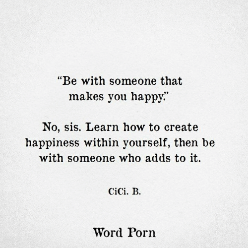 """Happy, How To, and Porn: """"Be with someone that  makes you happy.""""  No, sis. Learn how to create  happiness within yourself, then be  with someone who adds to it.  CiCi. B.  Word Porn"""