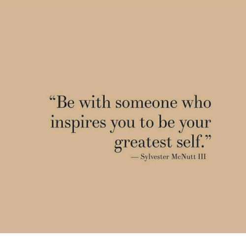 "sylvester: ""Be with someone who  inspires you to be your  greatest self.""  _ Sylvester McNutt III"