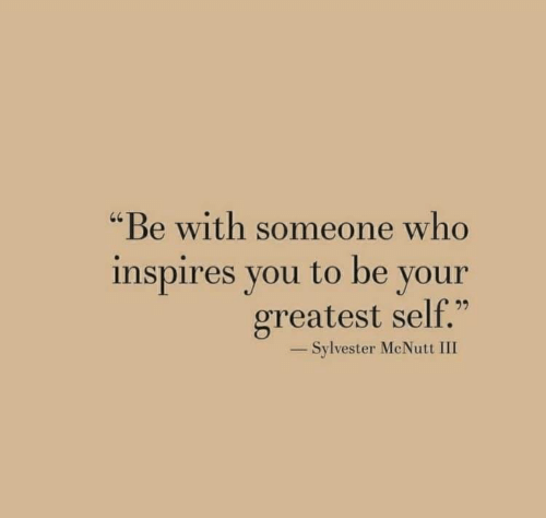 "sylvester: ""Be with someone who  inspires you to be your  greatest self.""  40  -Sylvester McNutt III"