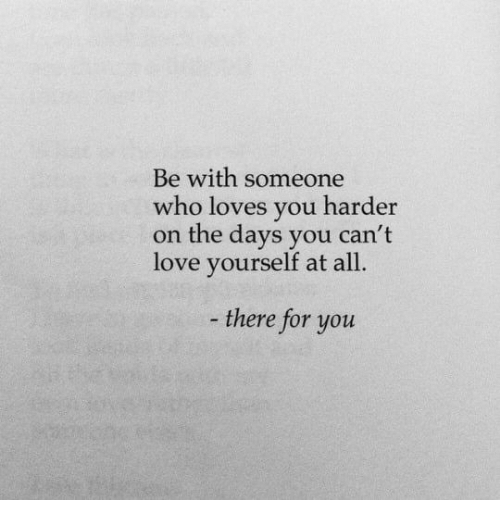 Love, Who, and You: Be with someone  who loves you harder  on the days you can't  love yourself at a  ll.  there for you
