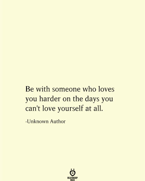 Relationship Rules: Be with someone who loves  you harder on the days you  can't love yourself at all  -Unknown Author  RELATIONSHIP  RULES