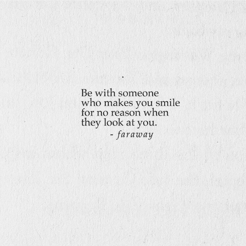 Smile, Reason, and Who: Be with someone  who makes you smile  for no reason when  they look at you.  - faraway