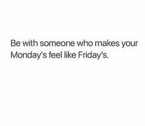 Mondays, Who, and Like: Be with someone who makes your  Monday's feel like Friday's.
