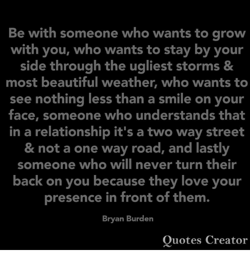Beautiful, Love, and Memes: Be with someone who wants to grow  with you, who wants to stay by your  side through the ugliest storms &  most beautiful weather, who wants to  see nothing less than a smile on your  face, someone who understands that  in a relationship it's a two way street  & not a one way road, and lastly  someone who will never turn their  back on you because they love your  presence in front of them.  Bryan Burden  Quotes Creator