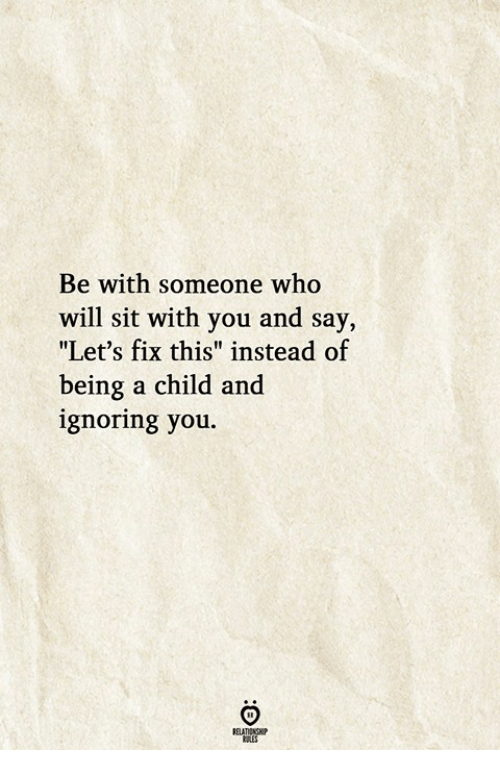 """Who, Will, and You: Be with someone who  will sit with you and say,  """"Let's fix this"""" instead of  being a child and  ignoring you"""