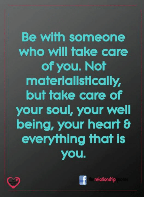 Memes, Heart, and 🤖: Be with someone  who will take care  of you. Not  materialistically,  but take care of  your soul, your well  being, your heart &  everything that is  you.  the  relationship