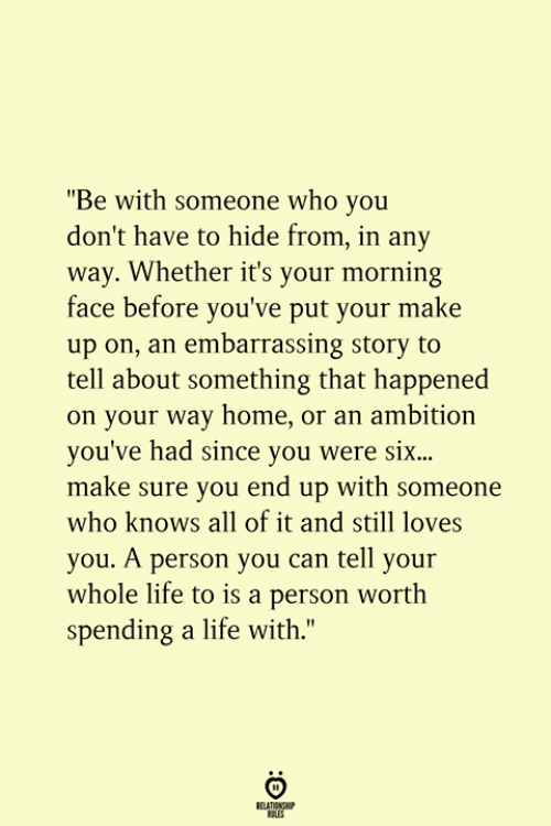"""Life, Home, and Ambition: """"Be with someone who you  don't have to hide from, in any  way. Whether it's your morning  face before you've put your make  up on, an embarrassing story to  tell about something that happened  on your way home, or an ambition  you've had since you were si...  make sure you end up with someone  who knows all of it and still loves  you. A person you can tell your  whole life to is a person worth  spending a life with.""""  RELATIONSHIP  ES"""
