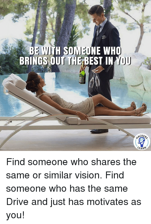 Driving, Memes, and Vision: BE WITH SON NE WHO  BRINGS OUT THE  BEST IN  YOU  ACKER  LEARN Find someone who shares the same or similar vision. Find someone who has the same Drive and just has motivates as you!