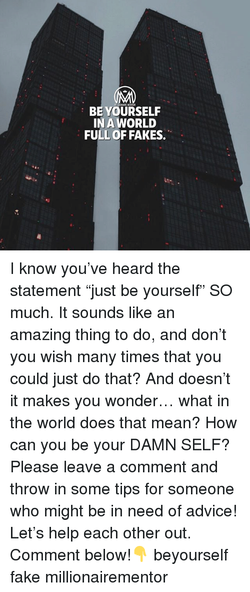 """Advice, Fake, and Memes: BE YOURSELF  IN A WORLD  FULL OF FAKES. I know you've heard the statement """"just be yourself"""" SO much. It sounds like an amazing thing to do, and don't you wish many times that you could just do that? And doesn't it makes you wonder… what in the world does that mean? How can you be your DAMN SELF? Please leave a comment and throw in some tips for someone who might be in need of advice! Let's help each other out. Comment below!👇 beyourself fake millionairementor"""