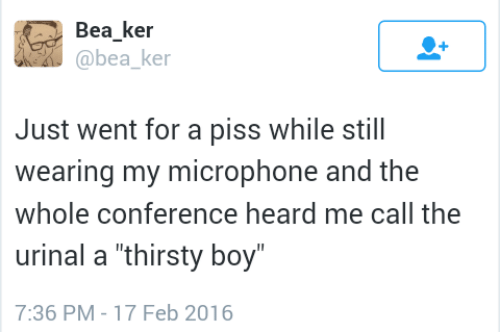 "Wearing: Bea ker  @bea ke  Just went for a piss while still  wearing my microphone and the  whole conference heard me call the  urinal a ""thirsty boy  7:36 PM-17 Feb 2016"