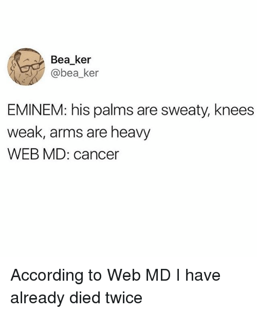 Palms Are Sweaty Knees Weak: Bea_ker  @bea_ker  EMINEM: his palms are sweaty, knees  weak, arms are heavy  WEB MD: cancer According to Web MD I have already died twice