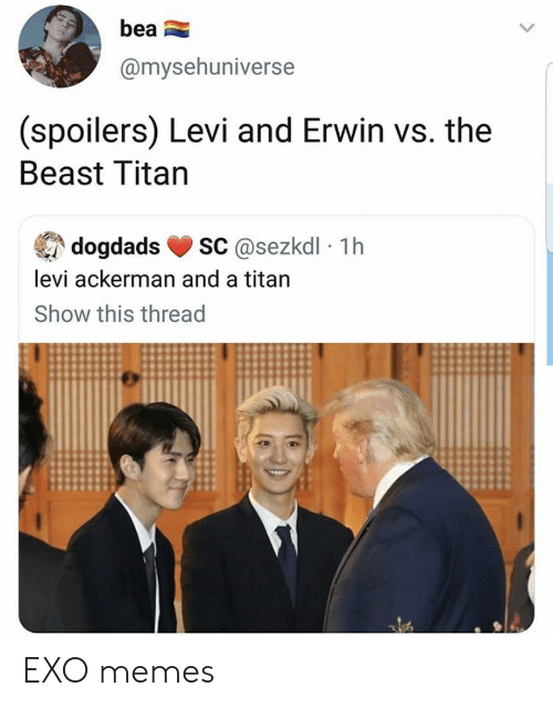 levi: bea  @mysehuniverse  (spoilers) Levi and Erwin vs. the  Beast Titan  sC@sezkdl 1h  dogdads  levi ackerman and a titan  Show this thread EXO memes