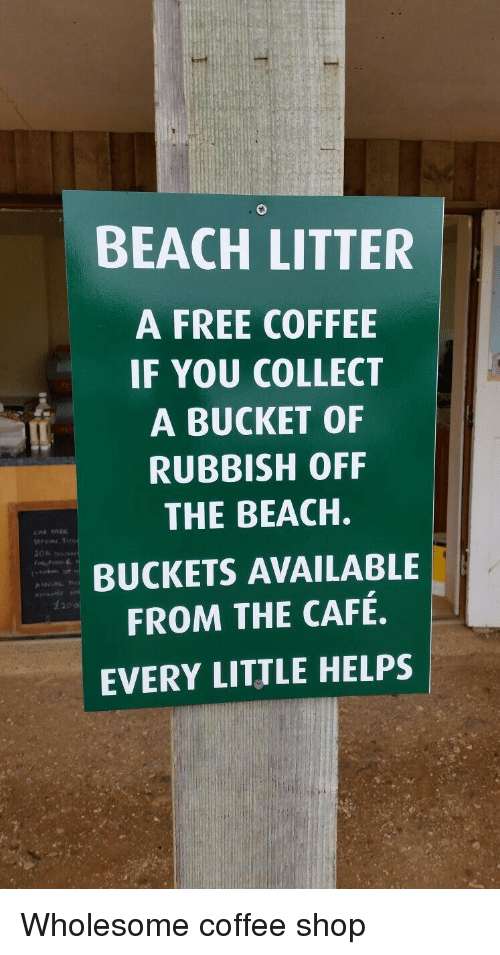 rubbish: BEACH LITTER  A FREE COFFEE  IF YOU COLLECT  A BUCKET OF  RUBBISH OFF  THE BEACH.  BUCKETS AVAILABLE  FROM THE CAFÉ.  EVERY LITTLE HELPS  生20 Wholesome coffee shop