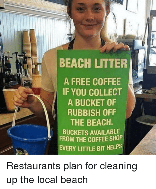 rubbish: BEACH LITTER  A FREE COFFEE  IF YOU COLLECT  A BUCKET OF  RUBBISH OFF  THE BEACH.  BUCKETS AVAILABLE  FROM THE COFFEE SHOP  EVERY LITTLE BIT HELPS Restaurants plan for cleaning up the local beach