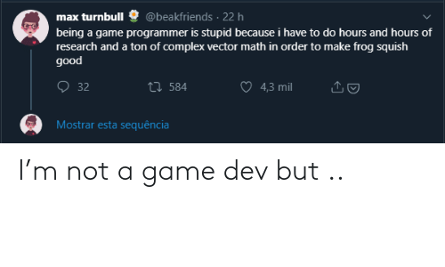 Complex: @beakfriends · 22 h  max turnbull  being a game programmer is stupid because i have to do hours and hours of  research and a ton of complex vector math in order to make frog squish  good  O 32  27 584  4,3 mil  Mostrar esta sequência I'm not a game dev but ..